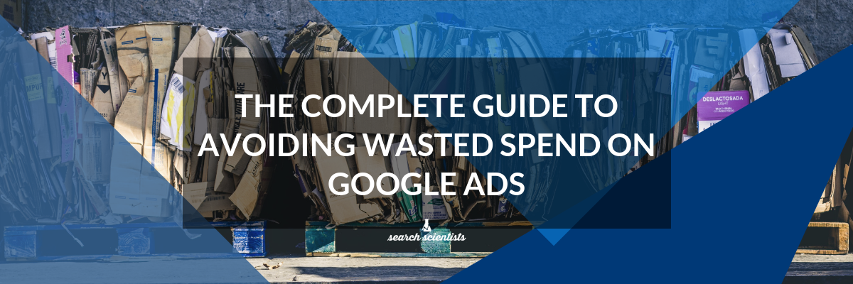The Complete Guide To Avoiding Wasted Spend On Google Ads